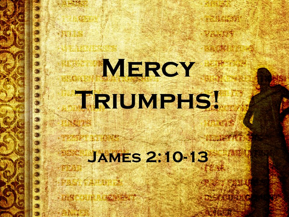 Mercy triumphs over judgement (but without judgement, we don't fully grasp mercy)